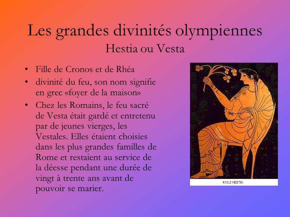 Les grandes divinités olympiennes Hestia ou Vesta Fille de Cronos et de Rhéa divinité du feu, son nom signifie en grec «foyer de la maison» Chez les Romains, le feu sacré de Vesta était gardé et entretenu par de jeunes vierges, les Vestales.