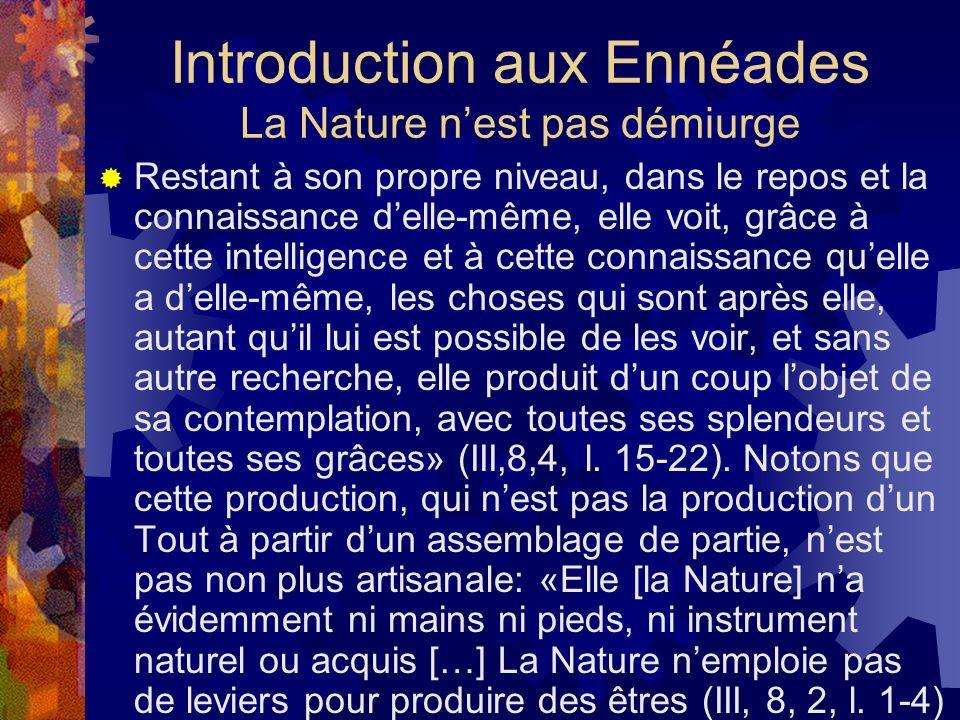Introduction aux Ennéades La Nature nest pas démiurge Restant à son propre niveau, dans le repos et la connaissance delle-même, elle voit, grâce à cet