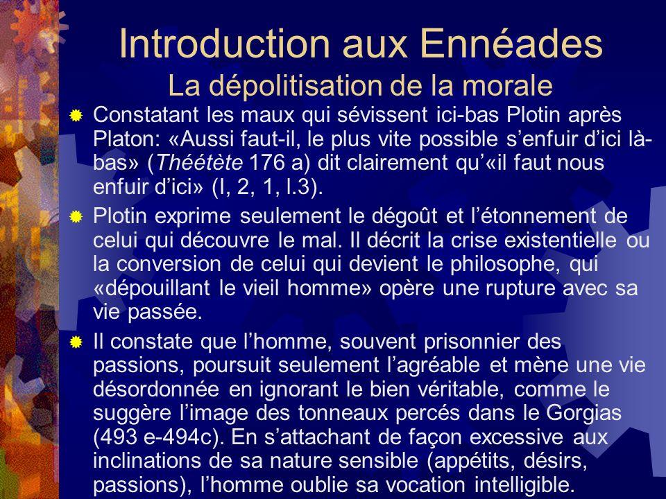 Introduction aux Ennéades La dépolitisation de la morale Constatant les maux qui sévissent ici-bas Plotin après Platon: «Aussi faut-il, le plus vite p