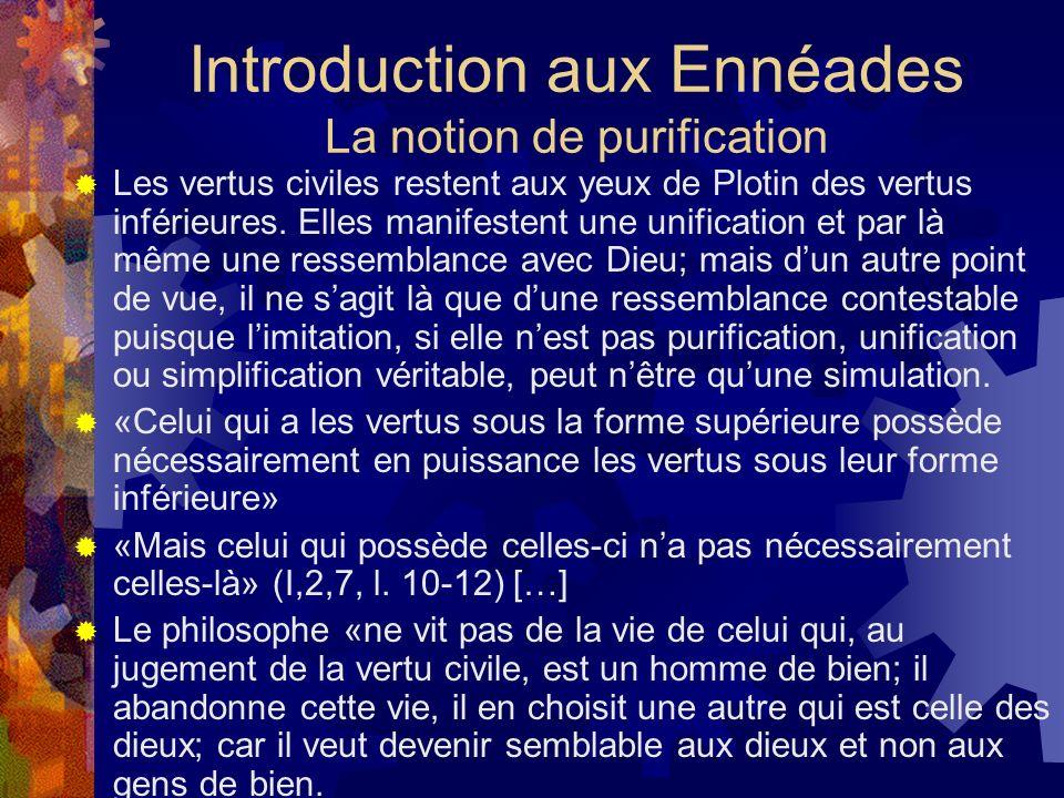 Introduction aux Ennéades La notion de purification Les vertus civiles restent aux yeux de Plotin des vertus inférieures. Elles manifestent une unific