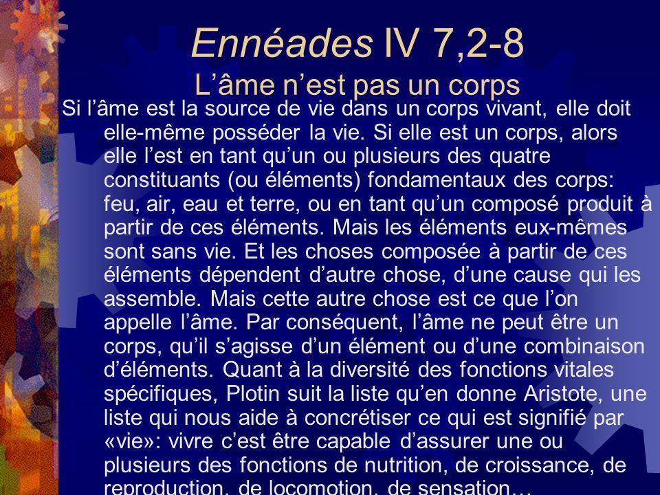 Ennéades IV 7,2-8 Lâme nest pas un corps Si lâme est la source de vie dans un corps vivant, elle doit elle-même posséder la vie. Si elle est un corps,
