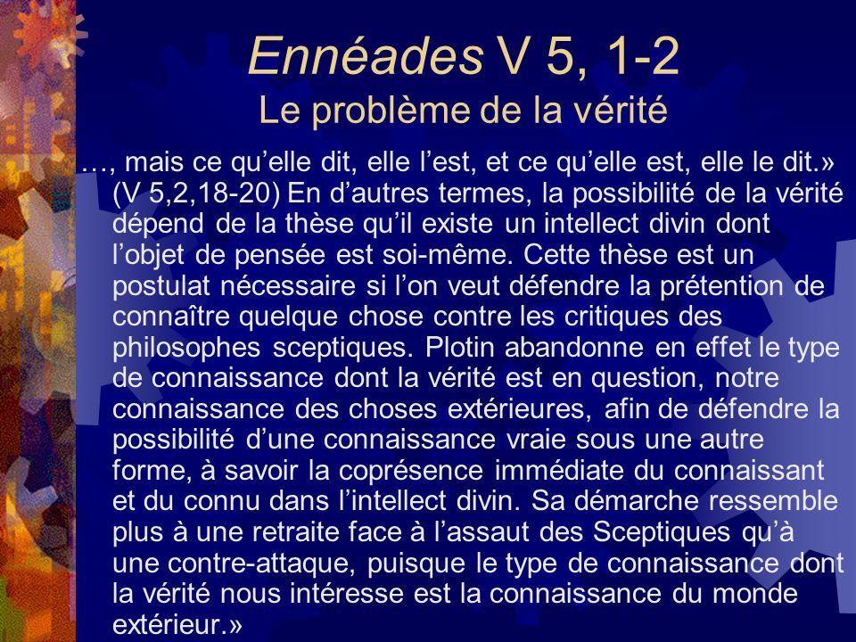 Ennéades V 5, 1-2 Le problème de la vérité …, mais ce quelle dit, elle lest, et ce quelle est, elle le dit.» (V 5,2,18-20) En dautres termes, la possi