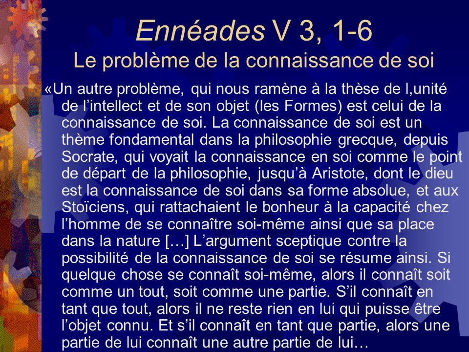 Ennéades V 3, 1-6 Le problème de la connaissance de soi «Un autre problème, qui nous ramène à la thèse de l,unité de lintellect et de son objet (les F