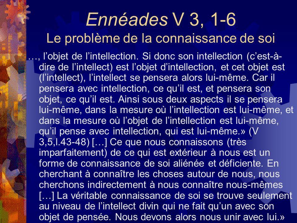 Ennéades V 3, 1-6 Le problème de la connaissance de soi …, lobjet de lintellection. Si donc son intellection (cest-à- dire de lintellect) est lobjet d