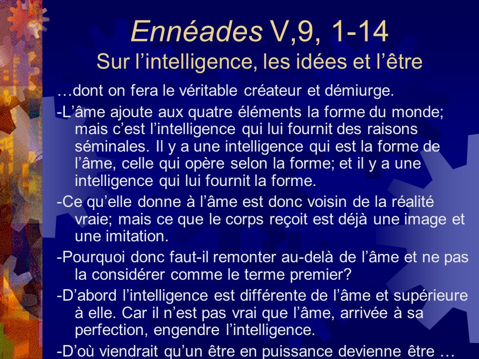 Ennéades V,9, 1-14 Sur lintelligence, les idées et lêtre …dont on fera le véritable créateur et démiurge. -Lâme ajoute aux quatre éléments la forme du