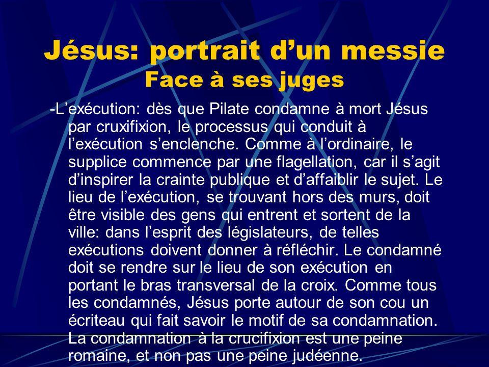 Jésus: portrait dun messie Face à ses juges -Lexécution: dès que Pilate condamne à mort Jésus par cruxifixion, le processus qui conduit à lexécution s