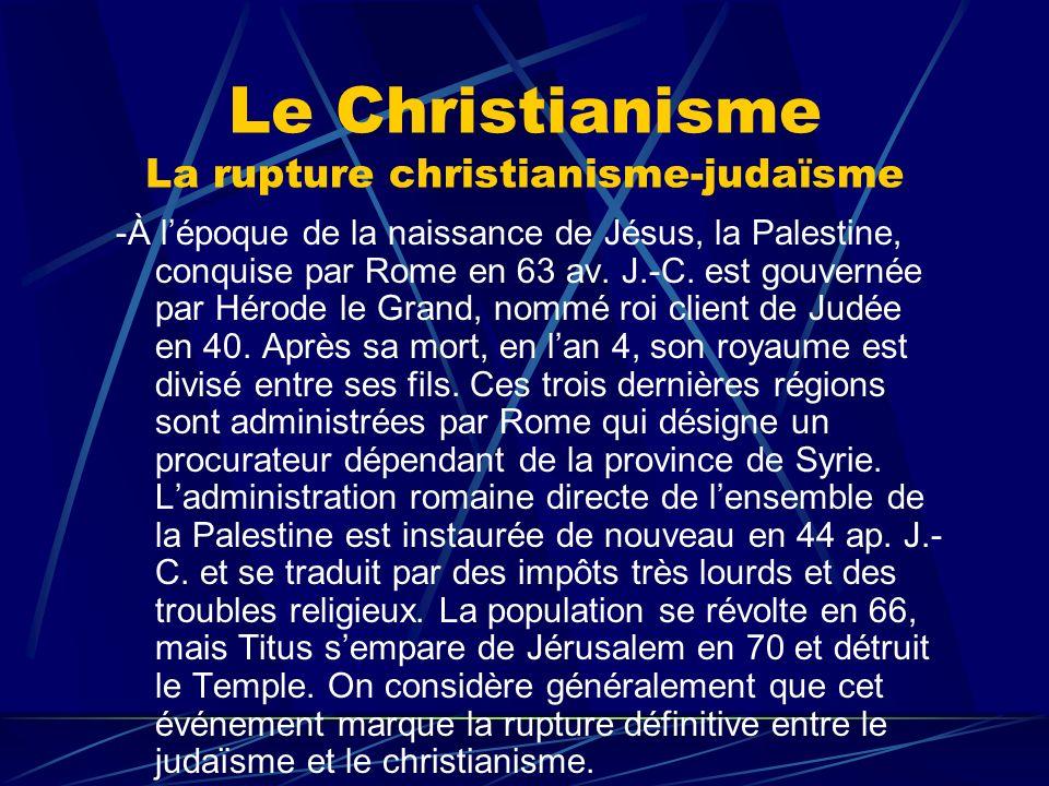 Le Christianisme La rupture christianisme-judaïsme -À lépoque de la naissance de Jésus, la Palestine, conquise par Rome en 63 av. J.-C. est gouvernée