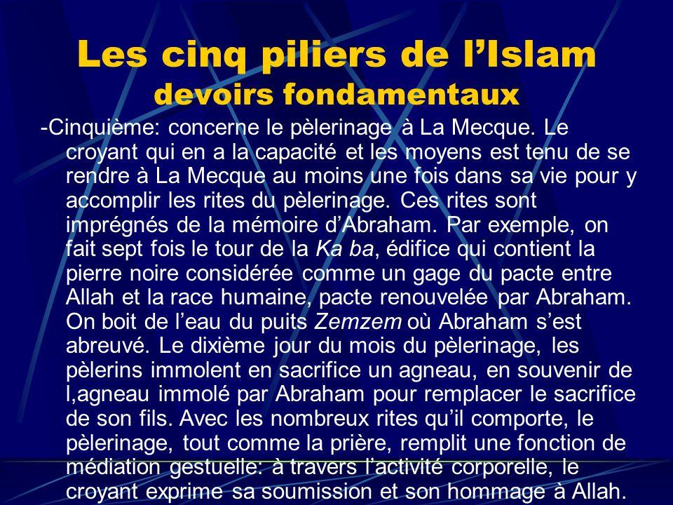 Les cinq piliers de lIslam devoirs fondamentaux -Cinquième: concerne le pèlerinage à La Mecque. Le croyant qui en a la capacité et les moyens est tenu
