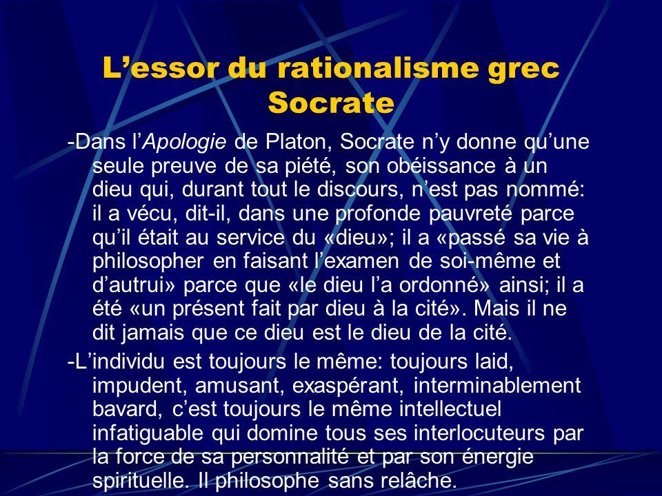Lessor du rationalisme grec Socrate -Dans lApologie de Platon, Socrate ny donne quune seule preuve de sa piété, son obéissance à un dieu qui, durant t
