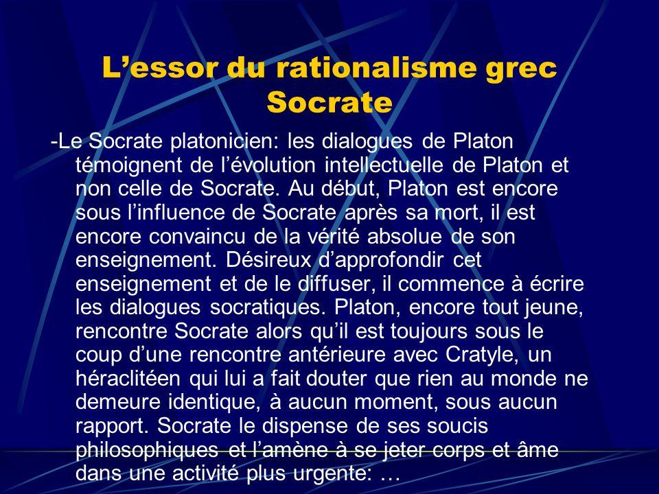 Lessor du rationalisme grec Socrate -Le Socrate platonicien: les dialogues de Platon témoignent de lévolution intellectuelle de Platon et non celle de