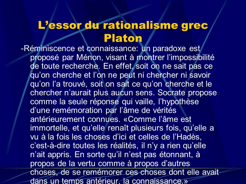 Lessor du rationalisme grec Platon -Réminiscence et connaissance: un paradoxe est proposé par Ménon, visant à montrer limpossibilité de toute recherch