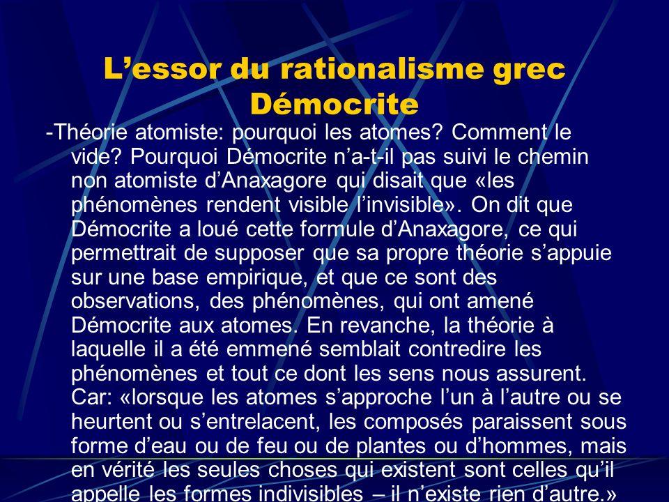 Lessor du rationalisme grec Démocrite -Théorie atomiste: pourquoi les atomes? Comment le vide? Pourquoi Démocrite na-t-il pas suivi le chemin non atom