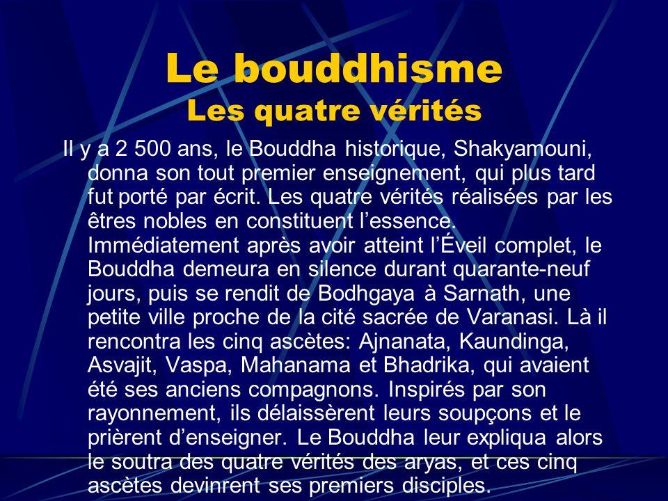 Le bouddhisme Les quatre vérités Il y a 2 500 ans, le Bouddha historique, Shakyamouni, donna son tout premier enseignement, qui plus tard fut porté pa