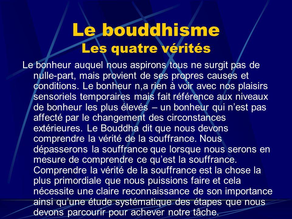 Le bouddhisme Les quatre vérités Le bonheur auquel nous aspirons tous ne surgit pas de nulle-part, mais provient de ses propres causes et conditions.