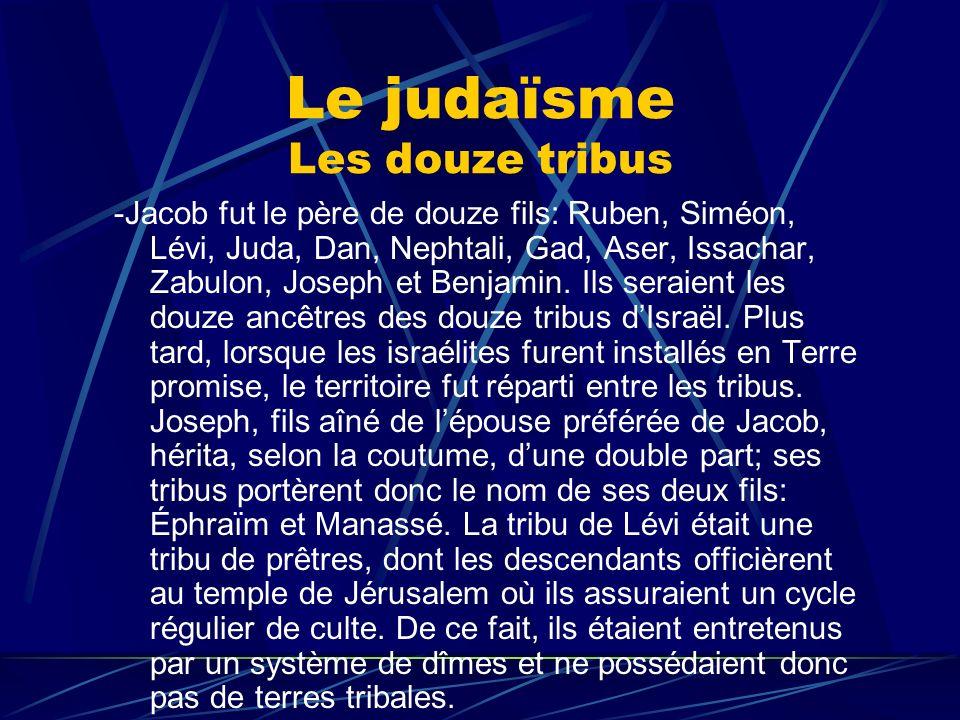 Le judaïsme Les douze tribus -Jacob fut le père de douze fils: Ruben, Siméon, Lévi, Juda, Dan, Nephtali, Gad, Aser, Issachar, Zabulon, Joseph et Benja