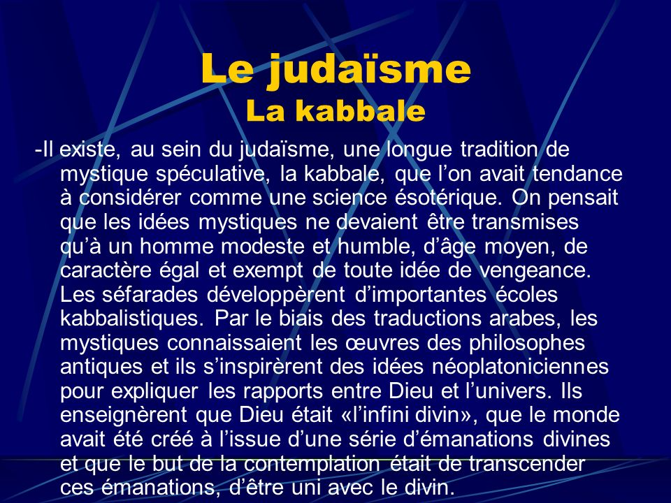 Le judaïsme La kabbale -Il existe, au sein du judaïsme, une longue tradition de mystique spéculative, la kabbale, que lon avait tendance à considérer