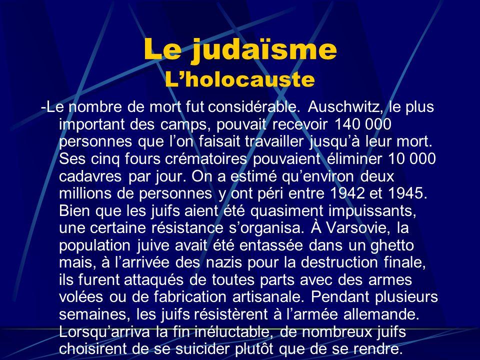 Le judaïsme Lholocauste -Le nombre de mort fut considérable. Auschwitz, le plus important des camps, pouvait recevoir 140 000 personnes que lon faisai