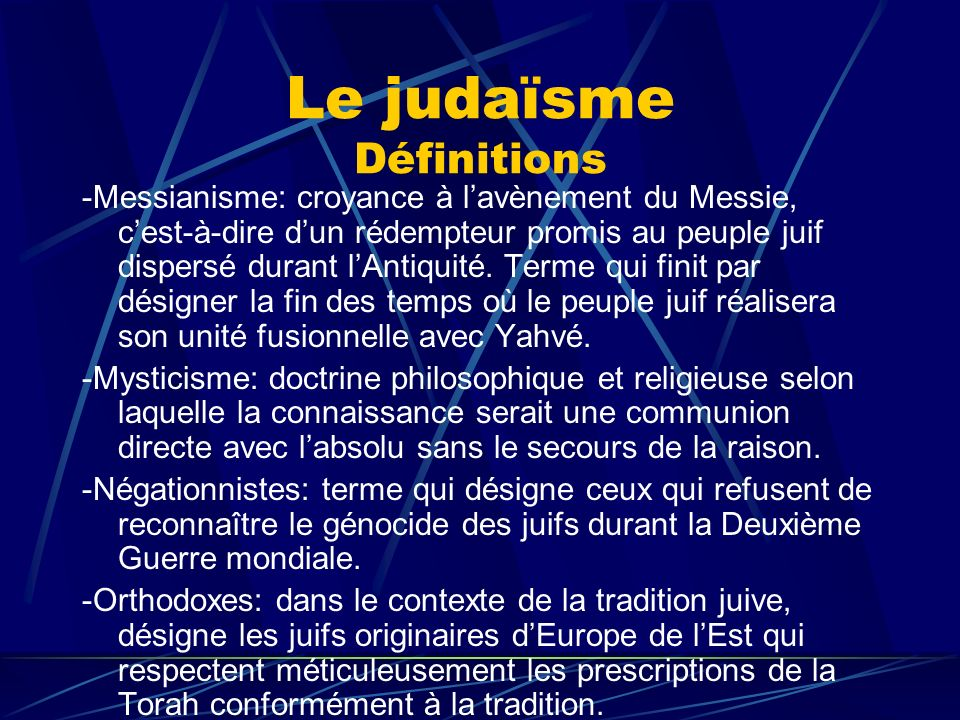 Le judaïsme Définitions -Messianisme: croyance à lavènement du Messie, cest-à-dire dun rédempteur promis au peuple juif dispersé durant lAntiquité. Te