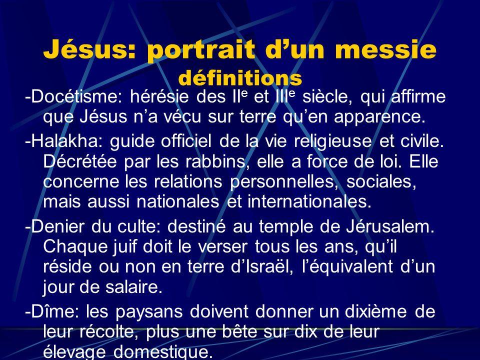 Jésus: portrait dun messie définitions -Docétisme: hérésie des II e et III e siècle, qui affirme que Jésus na vécu sur terre quen apparence. -Halakha: