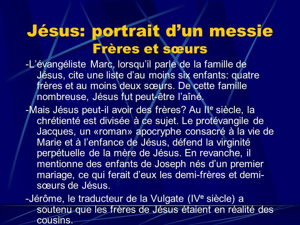 Jésus: portrait dun messie Frères et sœurs -Lévangéliste Marc, lorsquil parle de la famille de Jésus, cite une liste dau moins six enfants: quatre frè