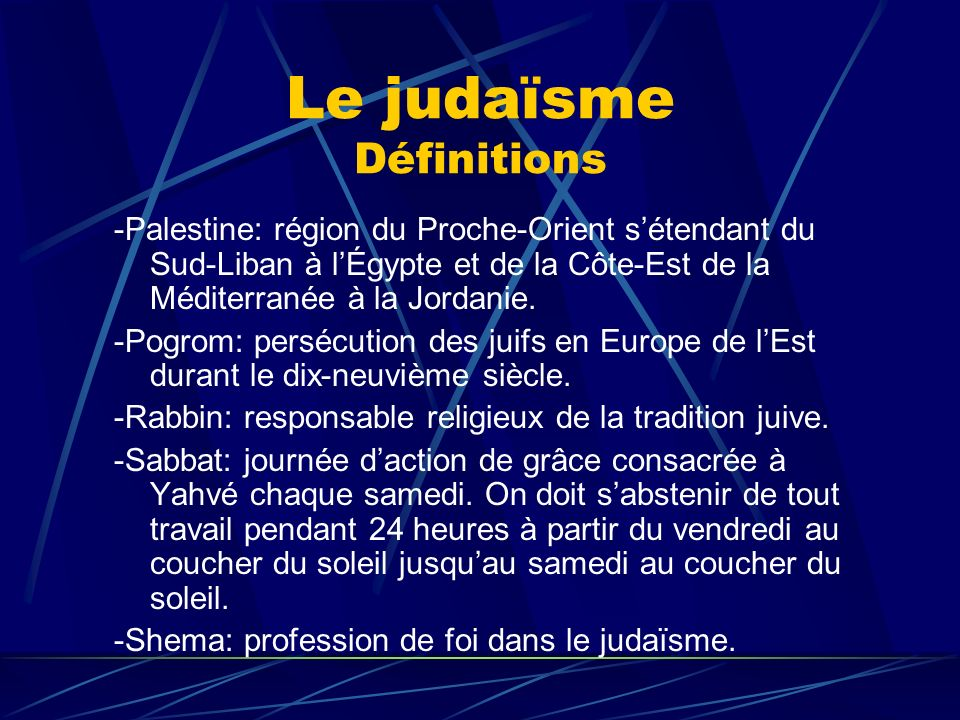Le judaïsme Définitions -Sionisme: mouvement initié au dix-neuvième siècle par Théodor Herlz dont le but était de reconstruire le pays des juifs en Palestine.
