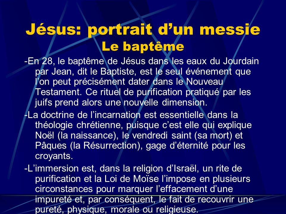 Jésus: portrait dun messie Le baptême -En 28, le baptême de Jésus dans les eaux du Jourdain par Jean, dit le Baptiste, est le seul événement que lon p