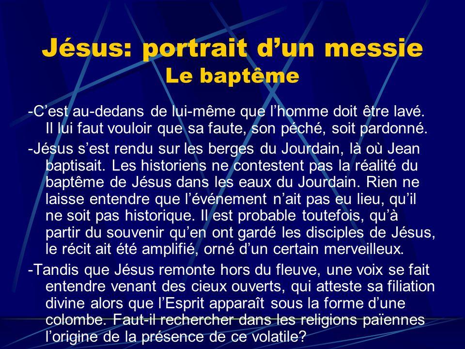 Jésus: portrait dun messie Le baptême -Cest au-dedans de lui-même que lhomme doit être lavé. Il lui faut vouloir que sa faute, son péché, soit pardonn