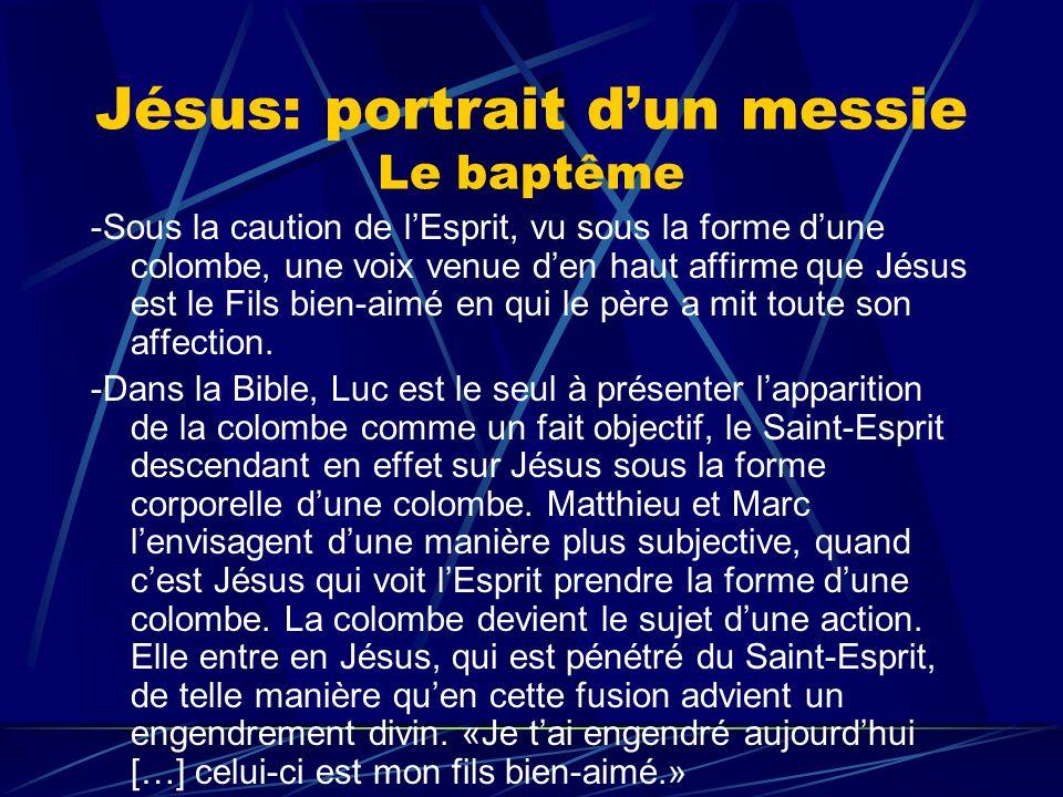 Jésus: portrait dun messie Le baptême -Sous la caution de lEsprit, vu sous la forme dune colombe, une voix venue den haut affirme que Jésus est le Fil