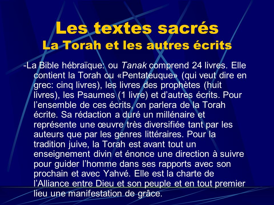 Les textes sacrés La Torah et les autres écrits -La Bible hébraïque: ou Tanak comprend 24 livres. Elle contient la Torah ou «Pentateuque» (qui veut di