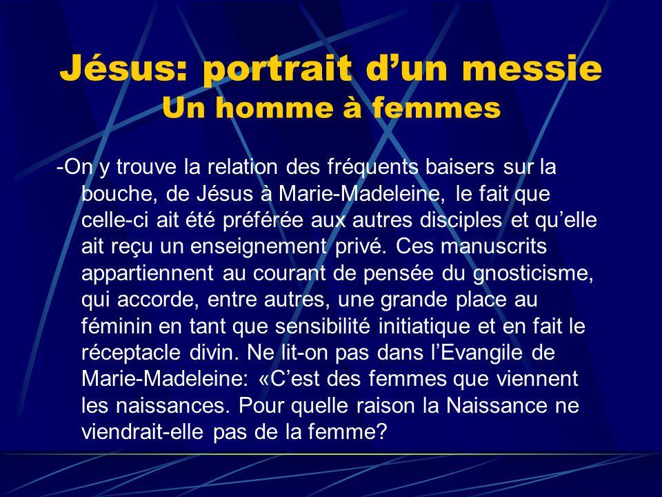 Jésus: portrait dun messie Un homme à femmes -On y trouve la relation des fréquents baisers sur la bouche, de Jésus à Marie-Madeleine, le fait que cel