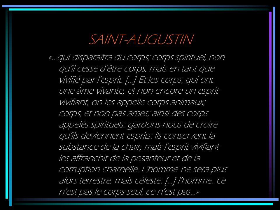 SAINT-AUGUSTIN «…qui disparaîtra du corps; corps spirituel, non quil cesse dêtre corps, mais en tant que vivifié par lesprit. […] Et les corps, qui on