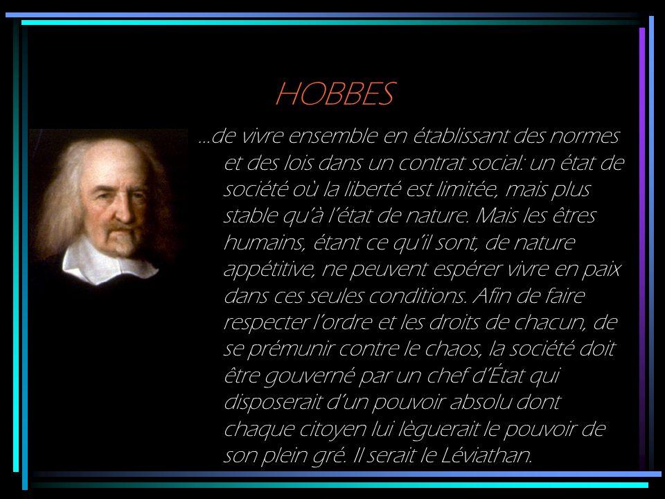 HOBBES …de vivre ensemble en établissant des normes et des lois dans un contrat social: un état de société où la liberté est limitée, mais plus stable
