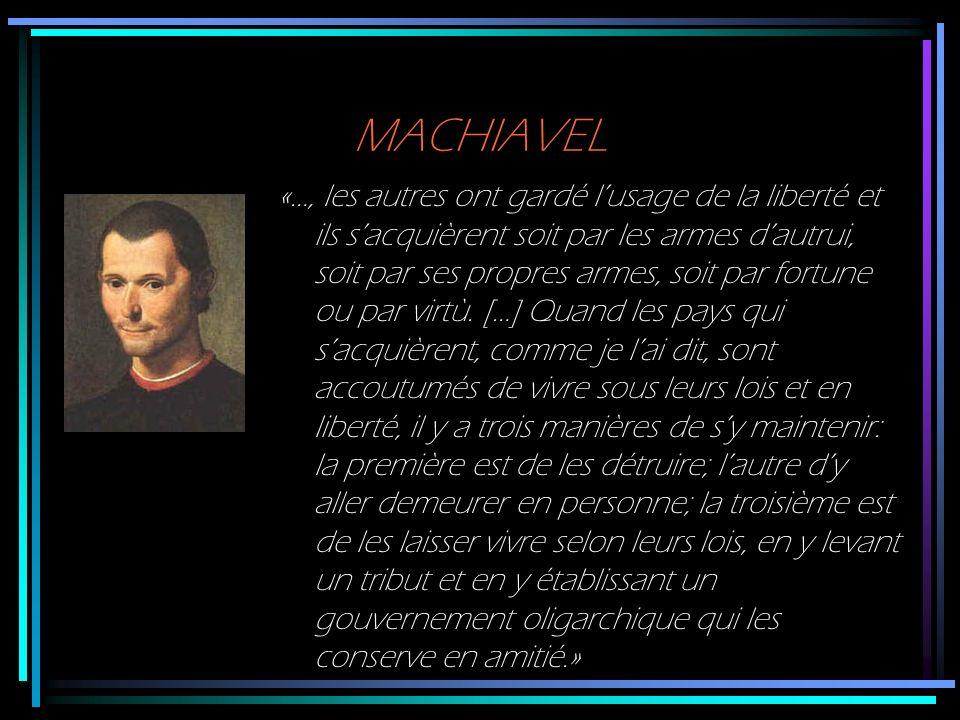 MACHIAVEL «…, les autres ont gardé lusage de la liberté et ils sacquièrent soit par les armes dautrui, soit par ses propres armes, soit par fortune ou