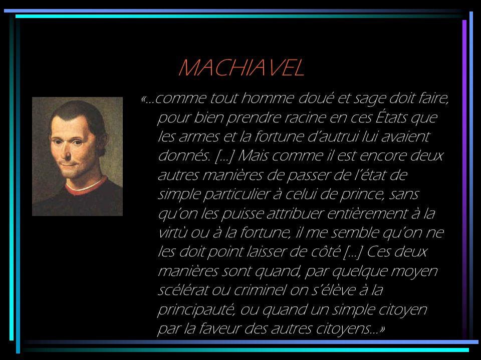 MACHIAVEL «…comme tout homme doué et sage doit faire, pour bien prendre racine en ces États que les armes et la fortune dautrui lui avaient donnés. […