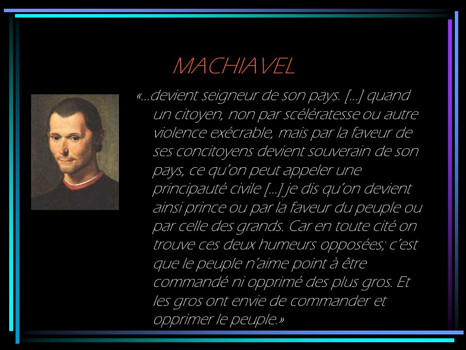 MACHIAVEL «…devient seigneur de son pays. […] quand un citoyen, non par scélératesse ou autre violence exécrable, mais par la faveur de ses concitoyen