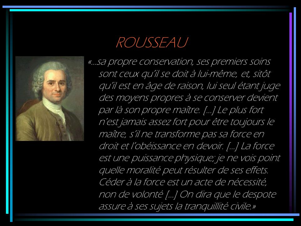ROUSSEAU «…sa propre conservation, ses premiers soins sont ceux quil se doit à lui-même, et, sitôt quil est en âge de raison, lui seul étant juge des