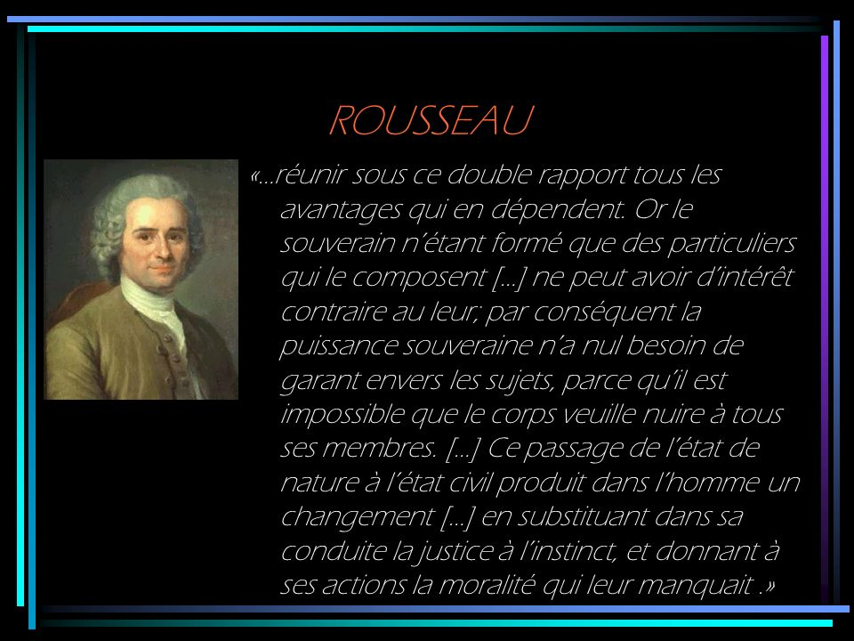 ROUSSEAU «…réunir sous ce double rapport tous les avantages qui en dépendent. Or le souverain nétant formé que des particuliers qui le composent […] n