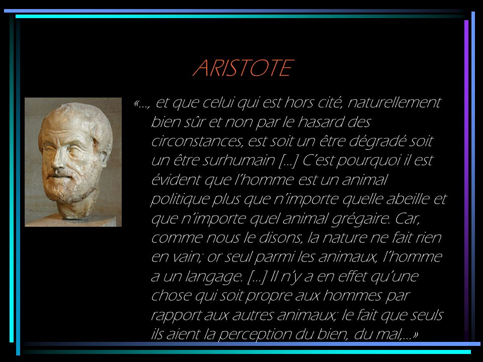ARISTOTE «…, et que celui qui est hors cité, naturellement bien sûr et non par le hasard des circonstances, est soit un être dégradé soit un être surh