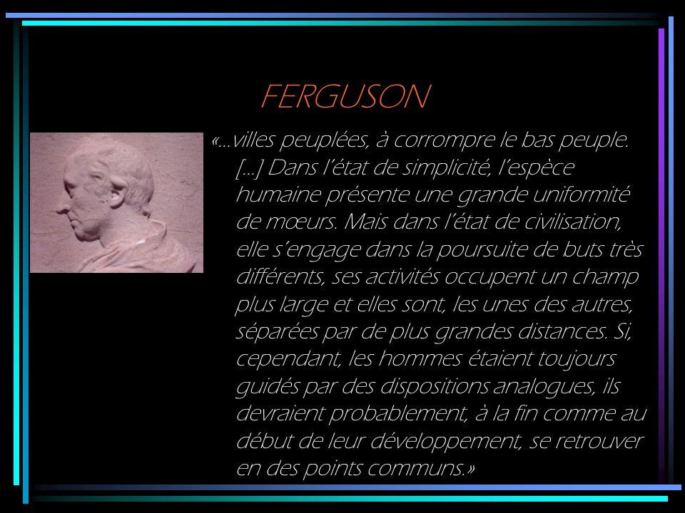 FERGUSON «…villes peuplées, à corrompre le bas peuple. […] Dans létat de simplicité, lespèce humaine présente une grande uniformité de mœurs. Mais dan