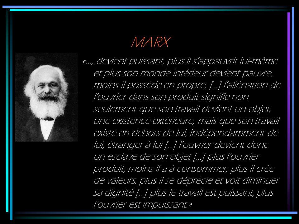 MARX «…, devient puissant, plus il sappauvrit lui-même et plus son monde intérieur devient pauvre, moins il possède en propre. […] laliénation de louv