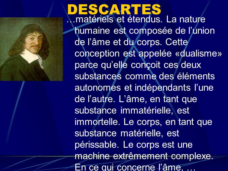 DESCARTES …matériels et étendus. La nature humaine est composée de lunion de lâme et du corps. Cette conception est appelée «dualisme» parce quelle co
