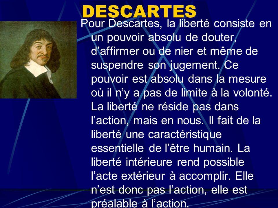DESCARTES Pour Descartes, la liberté consiste en un pouvoir absolu de douter, daffirmer ou de nier et même de suspendre son jugement. Ce pouvoir est a