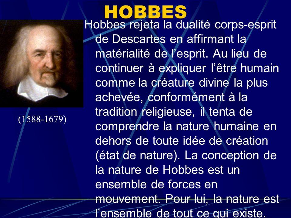HOBBES Hobbes rejeta la dualité corps-esprit de Descartes en affirmant la matérialité de lesprit. Au lieu de continuer à expliquer lêtre humain comme