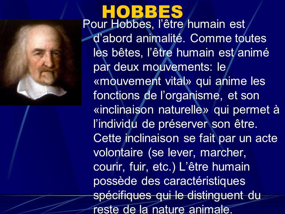 HOBBES Pour Hobbes, lêtre humain est dabord animalité. Comme toutes les bêtes, lêtre humain est animé par deux mouvements: le «mouvement vital» qui an