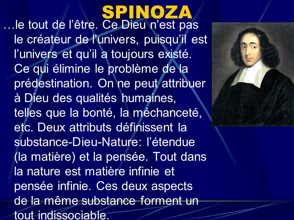 SPINOZA …le tout de lêtre. Ce Dieu nest pas le créateur de lunivers, puisquil est lunivers et quil a toujours existé. Ce qui élimine le problème de la