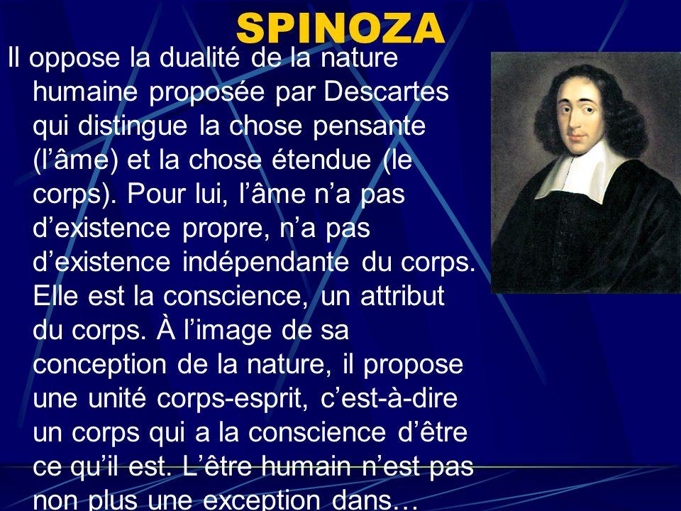SPINOZA Il oppose la dualité de la nature humaine proposée par Descartes qui distingue la chose pensante (lâme) et la chose étendue (le corps). Pour l