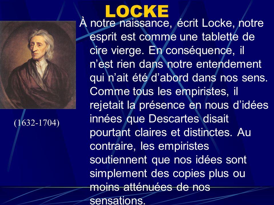 LOCKE À notre naissance, écrit Locke, notre esprit est comme une tablette de cire vierge. En conséquence, il nest rien dans notre entendement qui nait