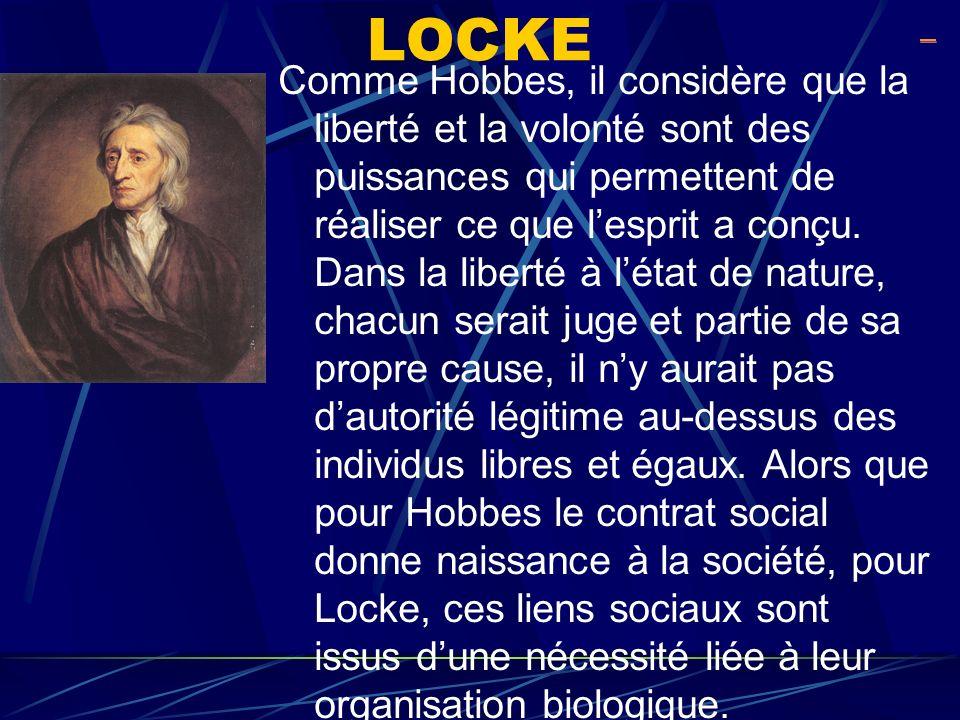 LOCKE Comme Hobbes, il considère que la liberté et la volonté sont des puissances qui permettent de réaliser ce que lesprit a conçu. Dans la liberté à