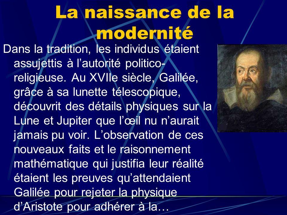 La naissance de la modernité Dans la tradition, les individus étaient assujettis à lautorité politico- religieuse. Au XVIIe siècle, Galilée, grâce à s