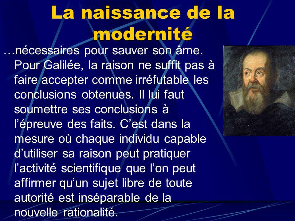 La naissance de la modernité …nécessaires pour sauver son âme. Pour Galilée, la raison ne suffit pas à faire accepter comme irréfutable les conclusion